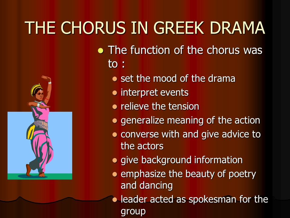 THE CHORUS IN GREEK DRAMA The function of the chorus was to : The function of the chorus was to : set the mood of the drama set the mood of the drama interpret events interpret events relieve the tension relieve the tension generalize meaning of the action generalize meaning of the action converse with and give advice to the actors converse with and give advice to the actors give background information give background information emphasize the beauty of poetry and dancing emphasize the beauty of poetry and dancing leader acted as spokesman for the group leader acted as spokesman for the group