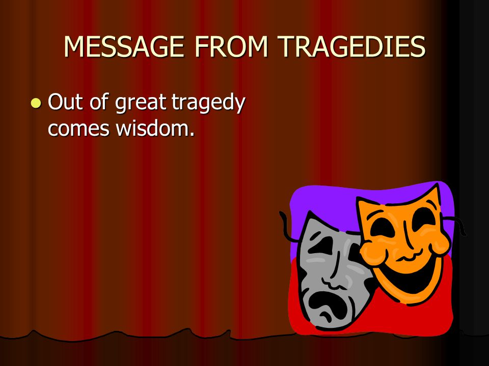 MESSAGE FROM TRAGEDIES Out of great tragedy comes wisdom. Out of great tragedy comes wisdom.