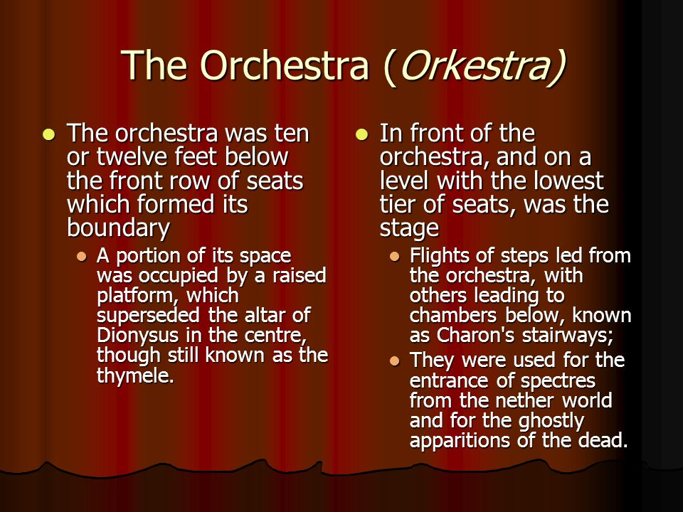 The Orchestra (Orkestra) The orchestra was ten or twelve feet below the front row of seats which formed its boundary The orchestra was ten or twelve feet below the front row of seats which formed its boundary A portion of its space was occupied by a raised platform, which superseded the altar of Dionysus in the centre, though still known as the thymele.