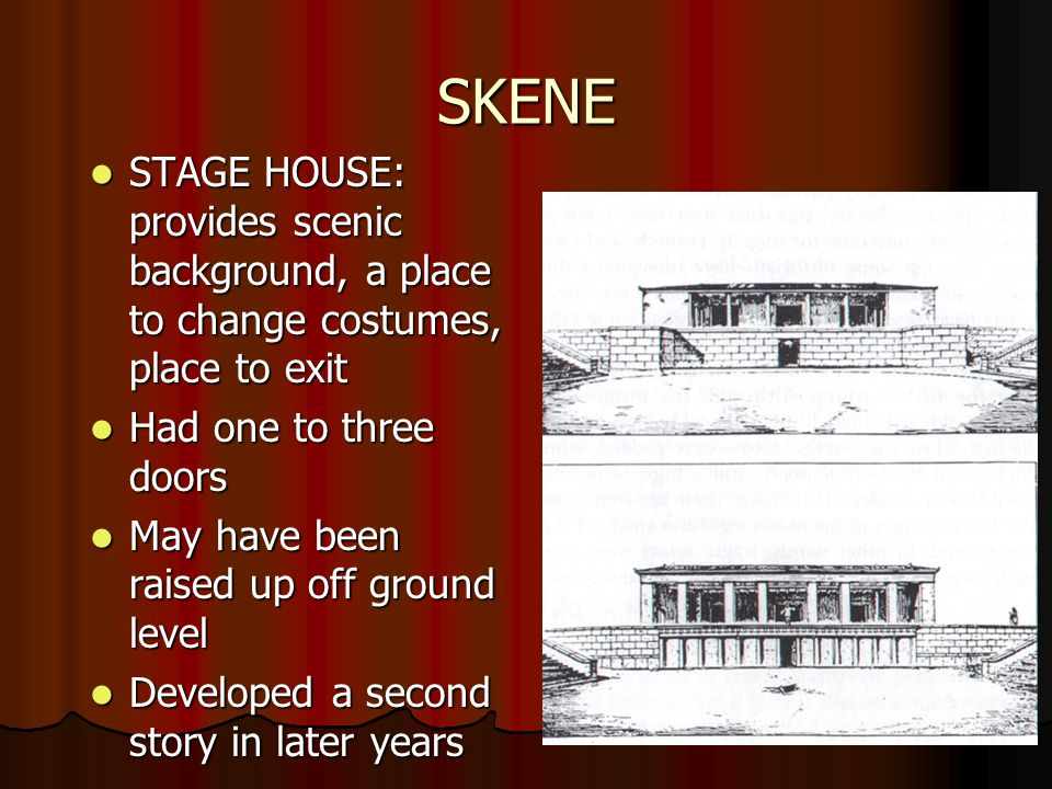 SKENE STAGE HOUSE: provides scenic background, a place to change costumes, place to exit STAGE HOUSE: provides scenic background, a place to change costumes, place to exit Had one to three doors Had one to three doors May have been raised up off ground level May have been raised up off ground level Developed a second story in later years Developed a second story in later years