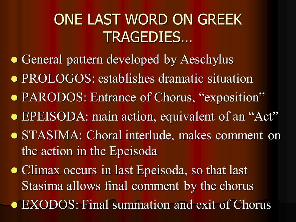 ONE LAST WORD ON GREEK TRAGEDIES… General pattern developed by Aeschylus General pattern developed by Aeschylus PROLOGOS: establishes dramatic situation PROLOGOS: establishes dramatic situation PARODOS: Entrance of Chorus, exposition PARODOS: Entrance of Chorus, exposition EPEISODA: main action, equivalent of an Act EPEISODA: main action, equivalent of an Act STASIMA: Choral interlude, makes comment on the action in the Epeisoda STASIMA: Choral interlude, makes comment on the action in the Epeisoda Climax occurs in last Epeisoda, so that last Stasima allows final comment by the chorus Climax occurs in last Epeisoda, so that last Stasima allows final comment by the chorus EXODOS: Final summation and exit of Chorus EXODOS: Final summation and exit of Chorus