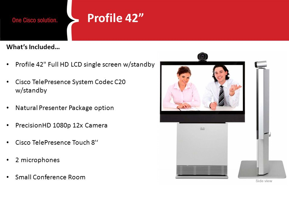 Profile 42 What's Included… Profile 42 Full HD LCD single screen w/standby Cisco TelePresence System Codec C20 w/standby Natural Presenter Package option PrecisionHD 1080p 12x Camera Cisco TelePresence Touch 8 ' 2 microphones Small Conference Room