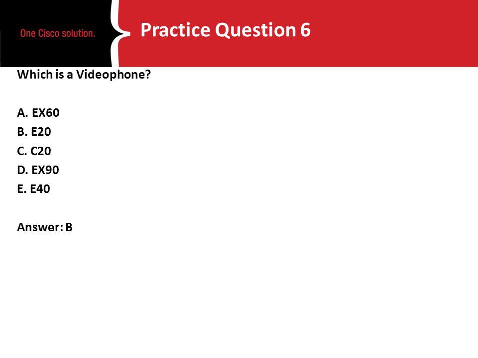 Practice Question 6 Which is a Videophone A. EX60 B. E20 C. C20 D. EX90 E. E40 Answer: B