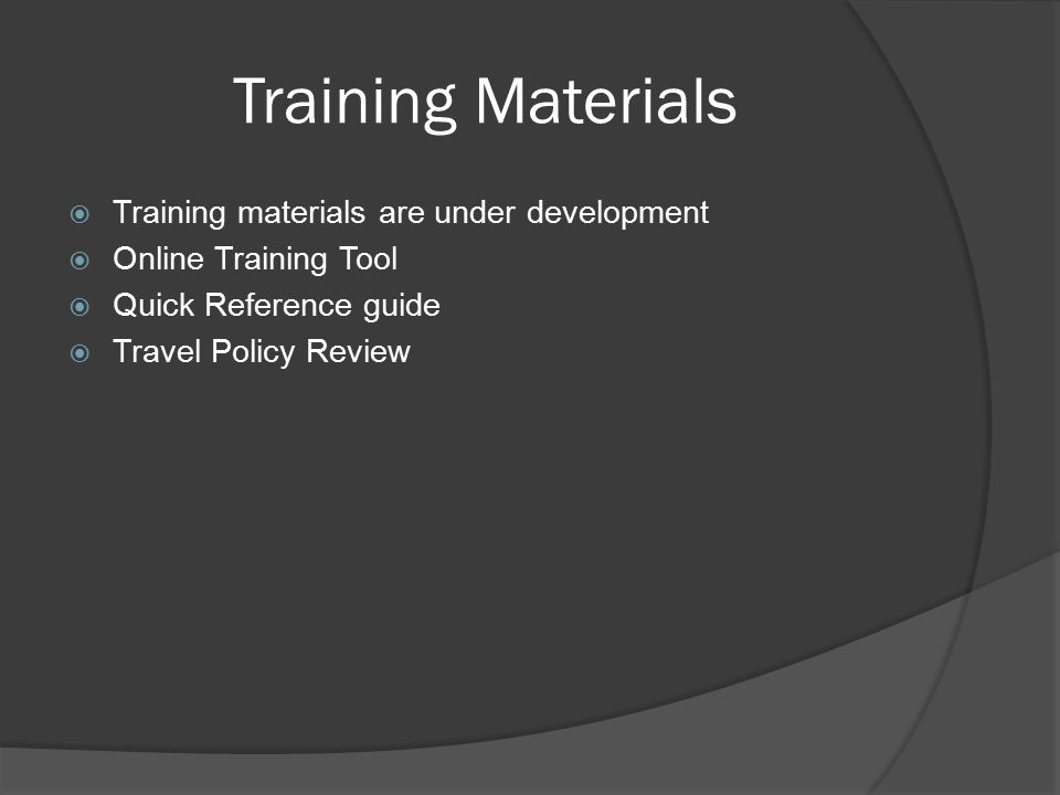 Training Materials  Training materials are under development  Online Training Tool  Quick Reference guide  Travel Policy Review