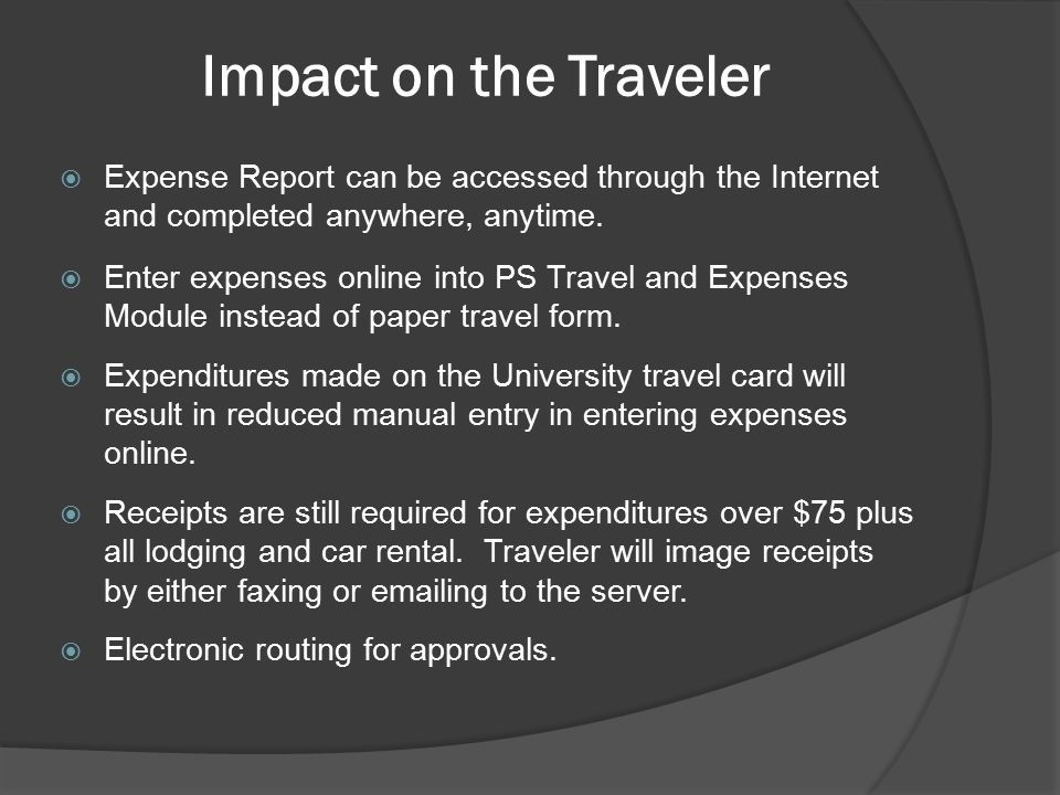 Impact on the Traveler  Expense Report can be accessed through the Internet and completed anywhere, anytime.