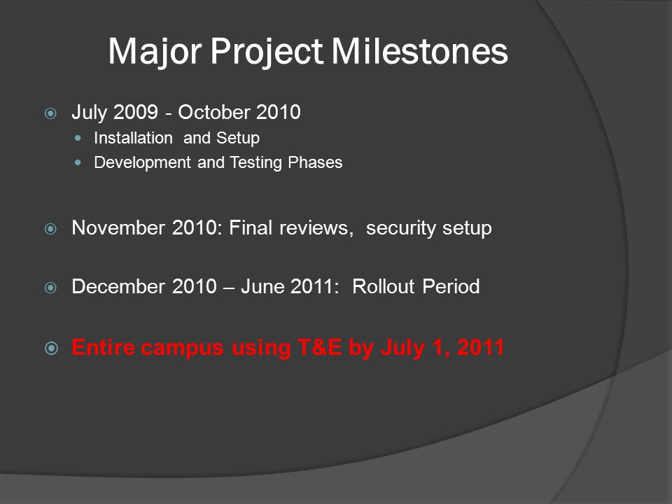 Major Project Milestones  July 2009 - October 2010 Installation and Setup Development and Testing Phases  November 2010: Final reviews, security setup  December 2010 – June 2011: Rollout Period  Entire campus using T&E by July 1, 2011