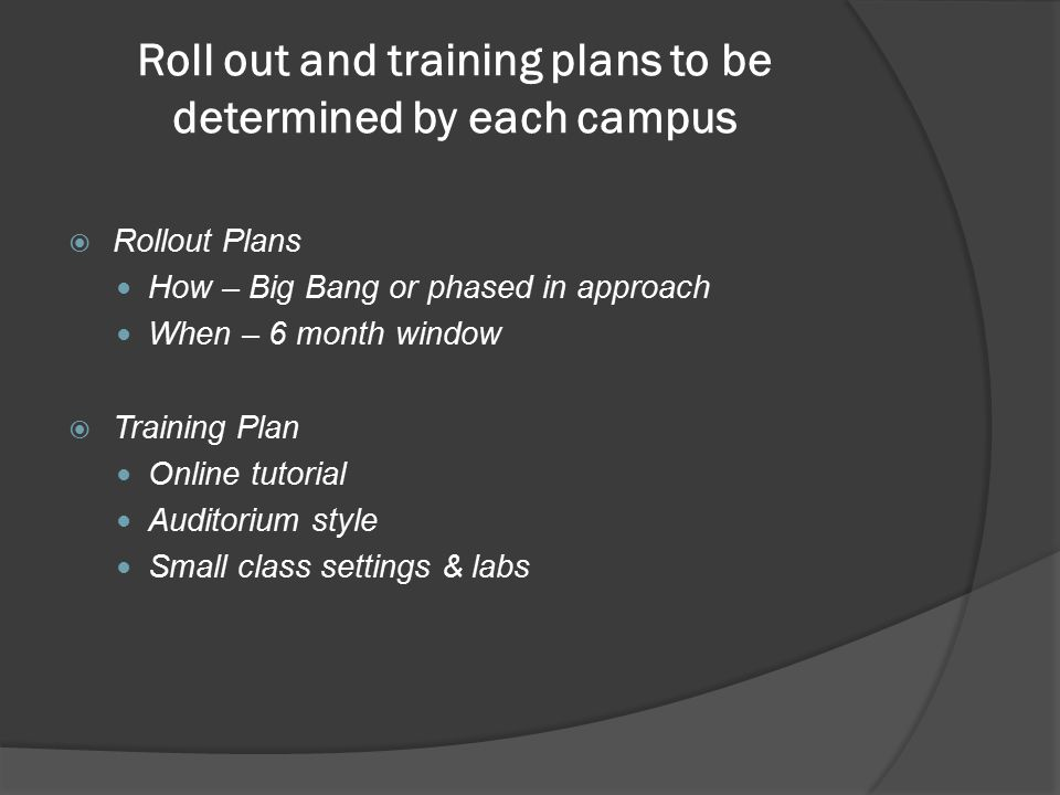 Roll out and training plans to be determined by each campus  Rollout Plans How – Big Bang or phased in approach When – 6 month window  Training Plan Online tutorial Auditorium style Small class settings & labs