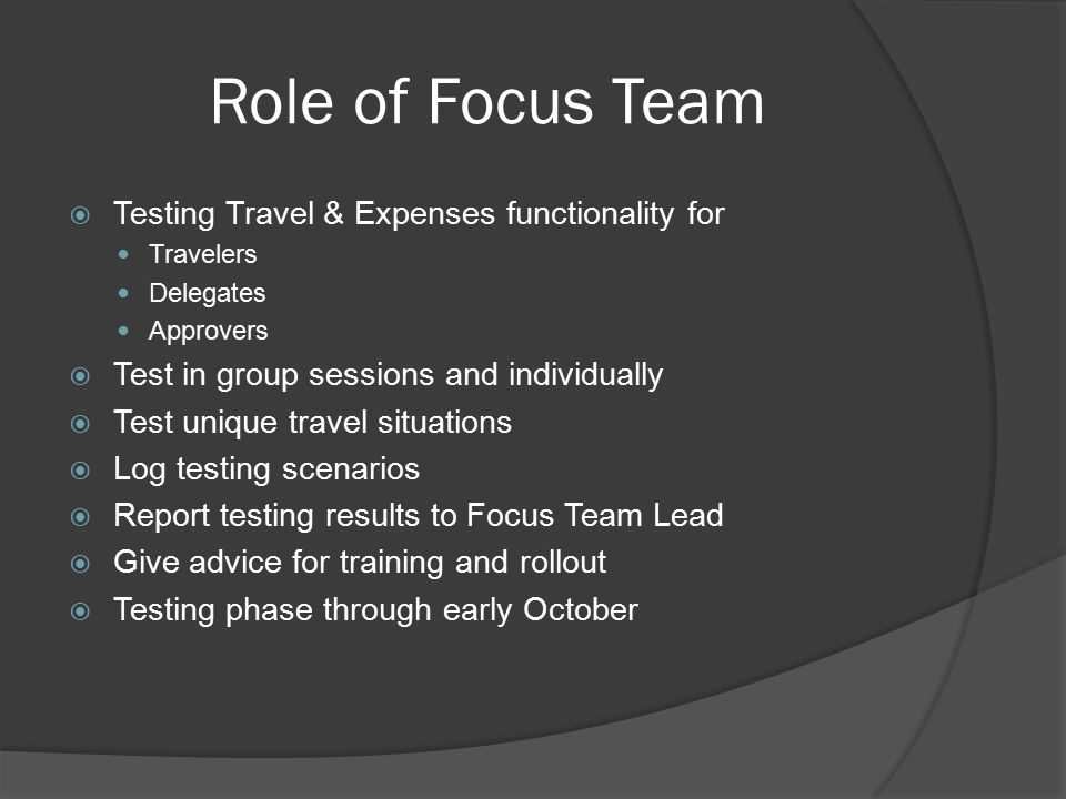 Role of Focus Team  Testing Travel & Expenses functionality for Travelers Delegates Approvers  Test in group sessions and individually  Test unique travel situations  Log testing scenarios  Report testing results to Focus Team Lead  Give advice for training and rollout  Testing phase through early October