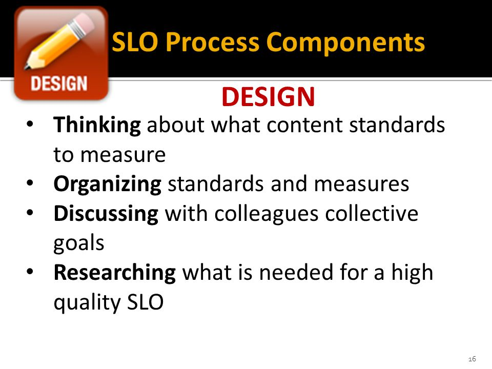 16 SLO Process Components DESIGN Thinking about what content standards to measure Organizing standards and measures Discussing with colleagues collective goals Researching what is needed for a high quality SLO