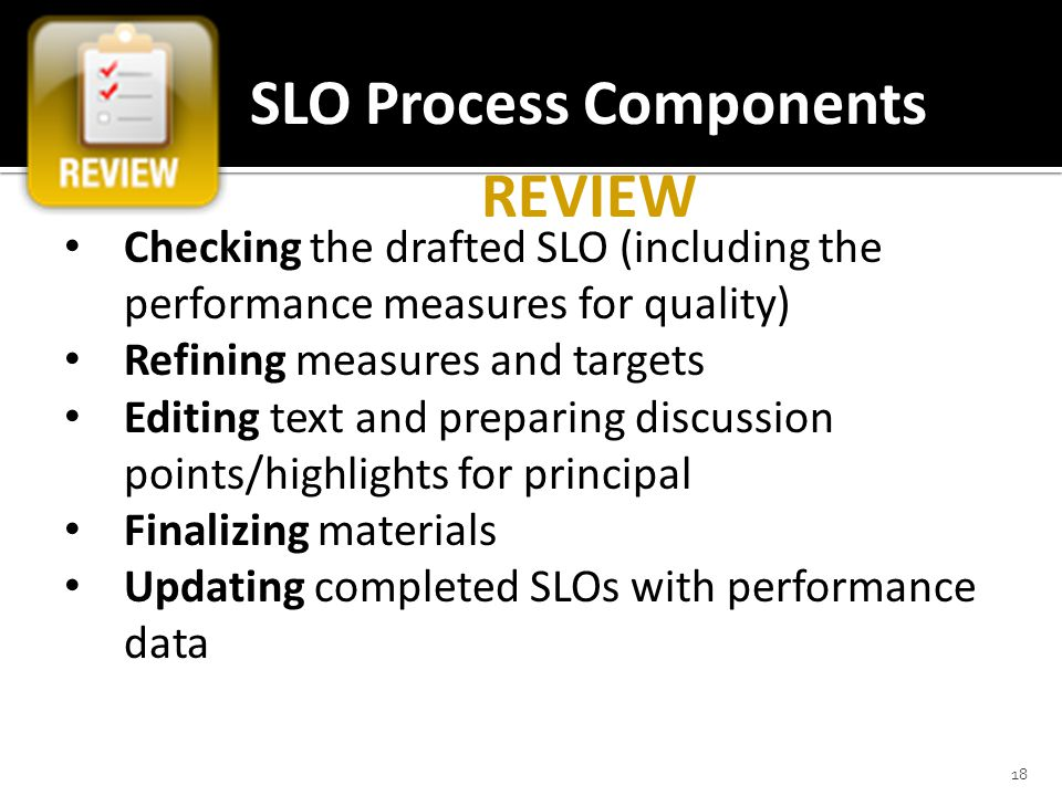 18 SLO Process Components REVIEW Checking the drafted SLO (including the performance measures for quality) Refining measures and targets Editing text and preparing discussion points/highlights for principal Finalizing materials Updating completed SLOs with performance data
