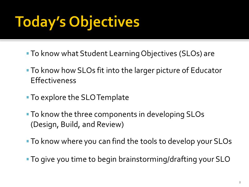  To know what Student Learning Objectives (SLOs) are  To know how SLOs fit into the larger picture of Educator Effectiveness  To explore the SLO Te