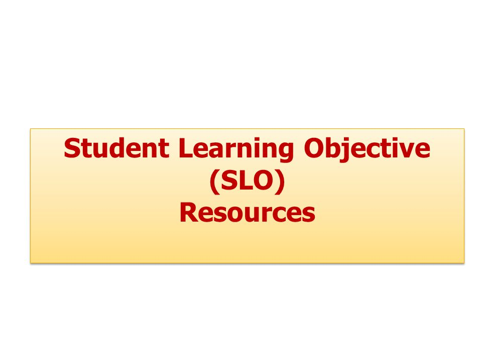 Student Learning Objective (SLO) Resources Student Learning Objective (SLO) Resources