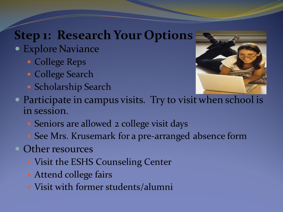 Step 1: Research Your Options Explore Naviance College Reps College Search Scholarship Search Participate in campus visits. Try to visit when school i