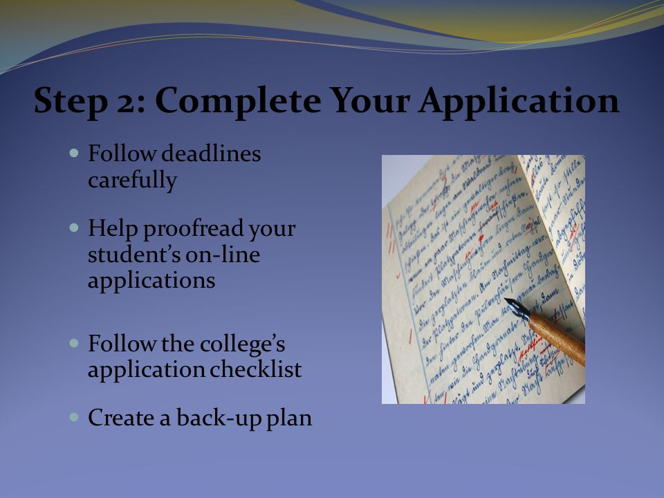 Step 2: Complete Your Application Follow deadlines carefully Help proofread your student's on-line applications Follow the college's application checklist Create a back-up plan