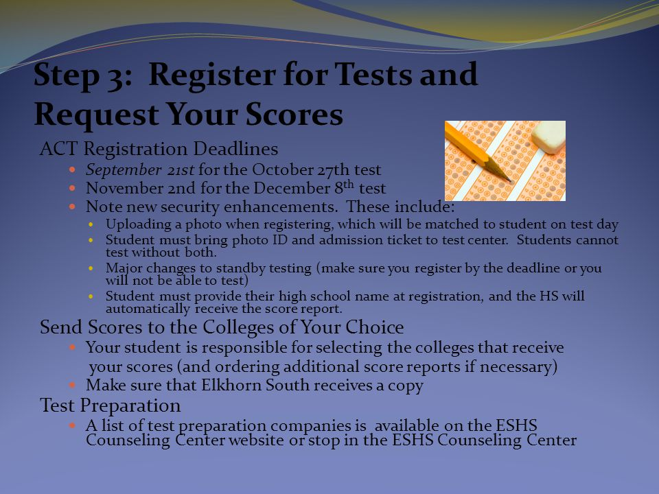 Step 3: Register for Tests and Request Your Scores ACT Registration Deadlines September 21st for the October 27th test November 2nd for the December 8