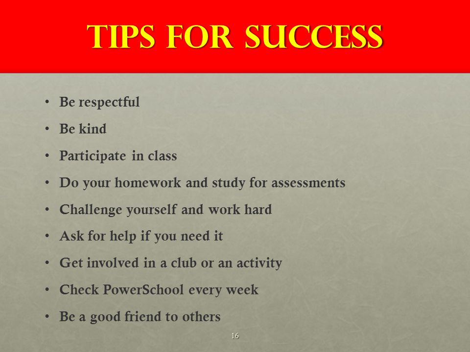 Tips for success Be respectful Be kind Participate in class Do your homework and study for assessments Challenge yourself and work hard Ask for help if you need it Get involved in a club or an activity Check PowerSchool every week Be a good friend to others 16