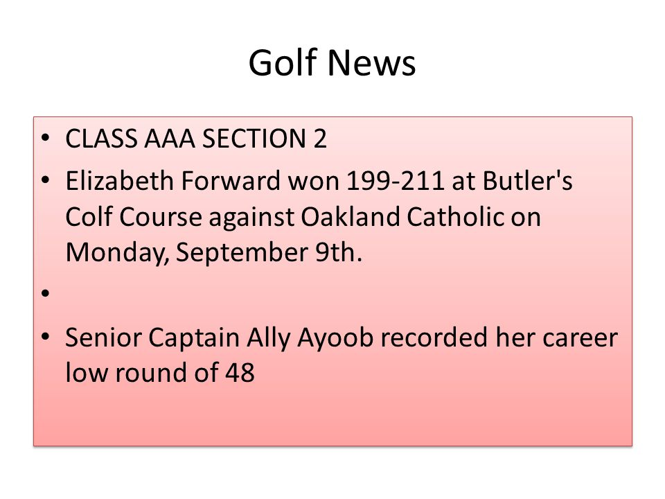 Golf News CLASS AAA SECTION 2 Elizabeth Forward won 199-211 at Butler s Colf Course against Oakland Catholic on Monday, September 9th.