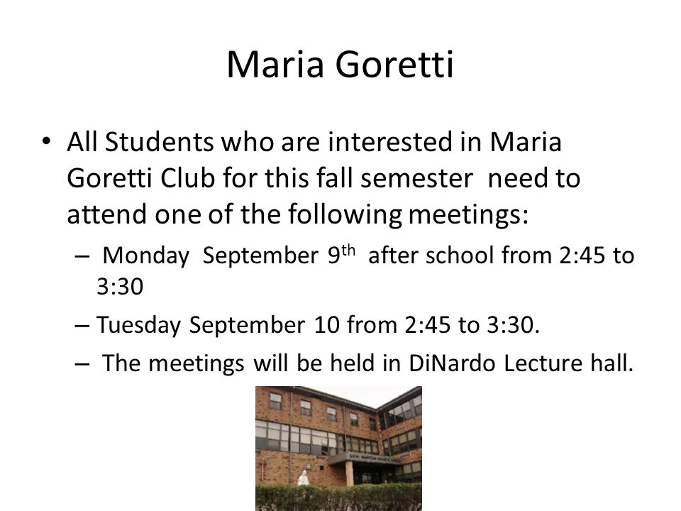 Maria Goretti All Students who are interested in Maria Goretti Club for this fall semester need to attend one of the following meetings: – Monday September 9 th after school from 2:45 to 3:30 – Tuesday September 10 from 2:45 to 3:30.
