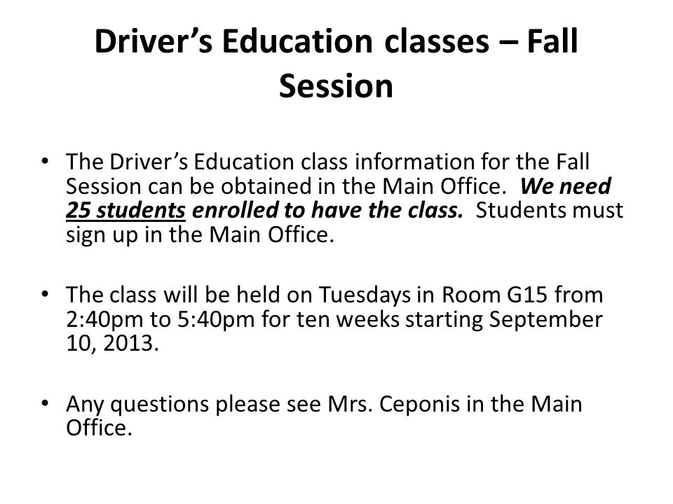 Driver's Education classes – Fall Session The Driver's Education class information for the Fall Session can be obtained in the Main Office.
