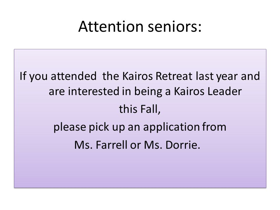 Attention seniors: If you attended the Kairos Retreat last year and are interested in being a Kairos Leader this Fall, please pick up an application from Ms.