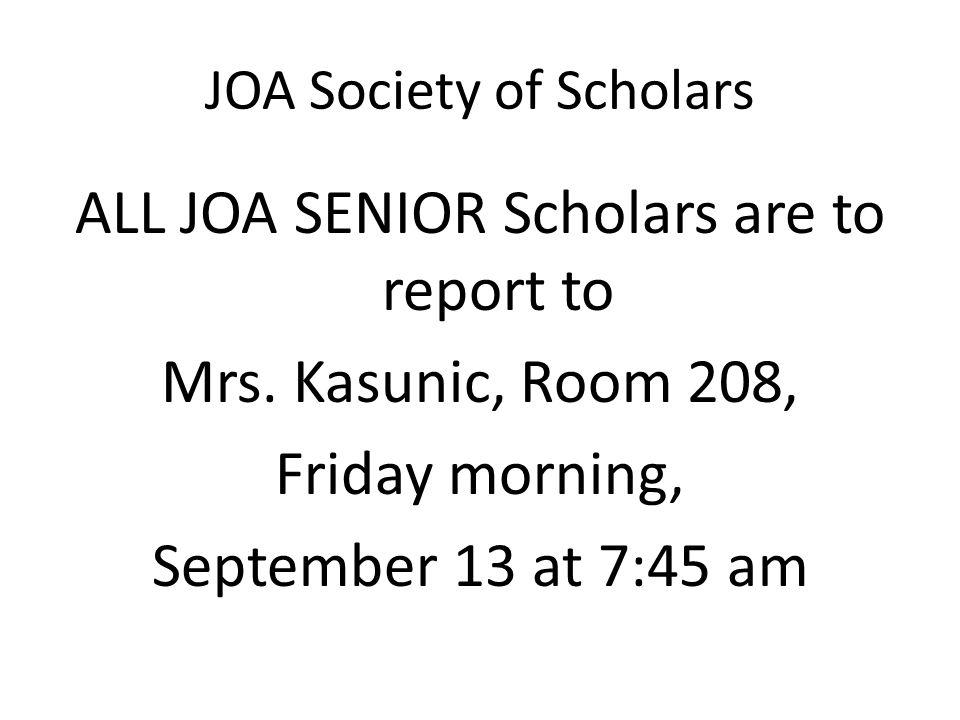 JOA Society of Scholars ALL JOA SENIOR Scholars are to report to Mrs. Kasunic, Room 208, Friday morning, September 13 at 7:45 am