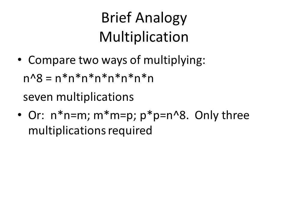 Brief Analogy Multiplication Compare two ways of multiplying: n^8 = n*n*n*n*n*n*n*n seven multiplications Or: n*n=m; m*m=p; p*p=n^8. Only three multip