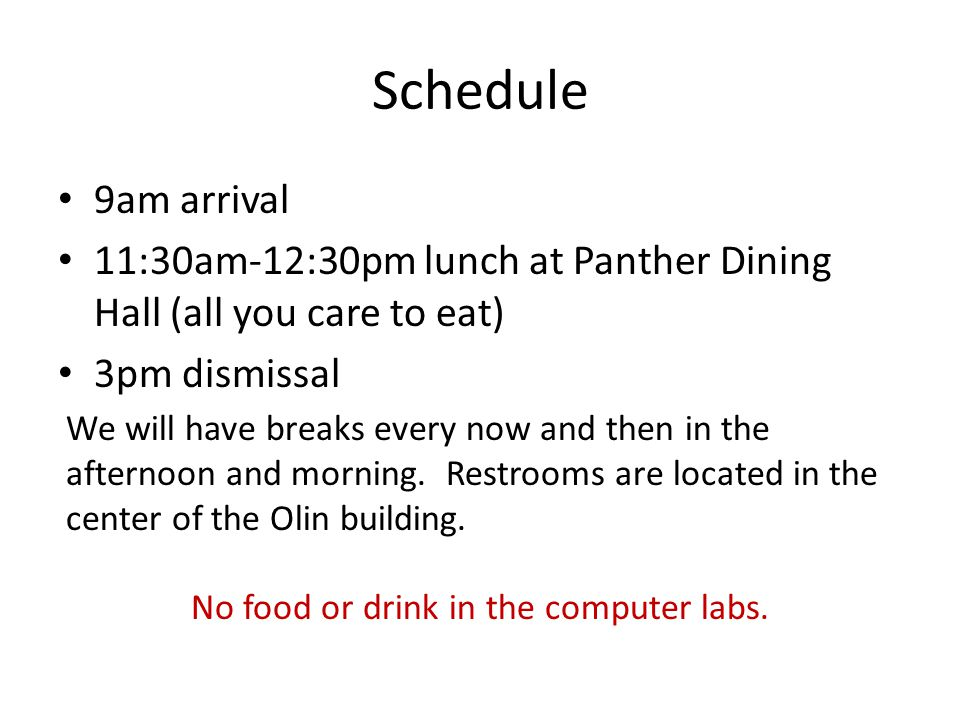 Schedule 9am arrival 11:30am-12:30pm lunch at Panther Dining Hall (all you care to eat) 3pm dismissal We will have breaks every now and then in the afternoon and morning.