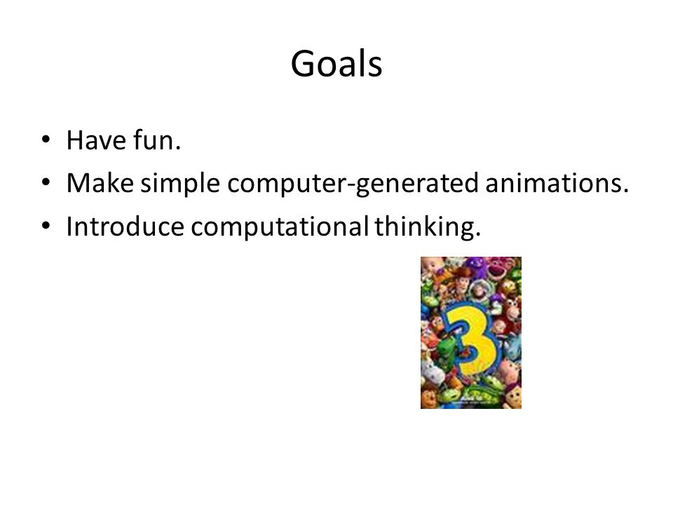 Goals Have fun. Make simple computer-generated animations. Introduce computational thinking.