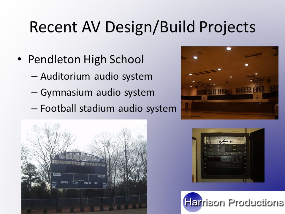 Recent AV Design/Build Projects Pendleton High School – Auditorium audio system – Gymnasium audio system – Football stadium audio system