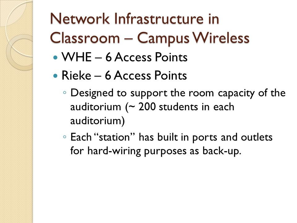 Network Infrastructure in Classroom – Campus Wireless WHE – 6 Access Points Rieke – 6 Access Points ◦ Designed to support the room capacity of the auditorium (~ 200 students in each auditorium) ◦ Each station has built in ports and outlets for hard-wiring purposes as back-up.