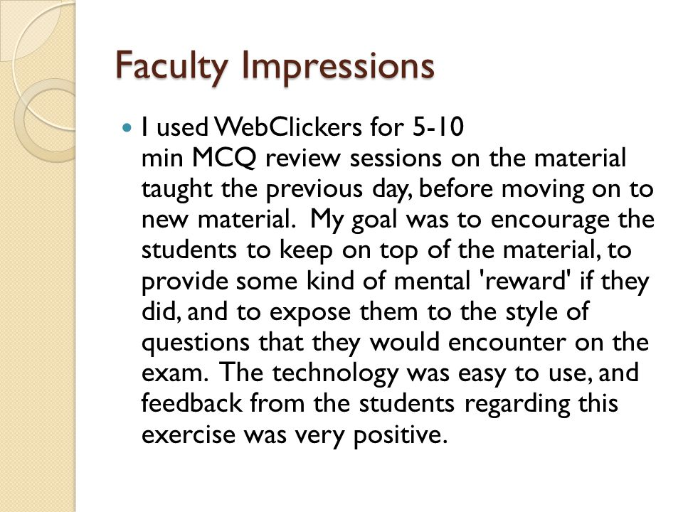 Faculty Impressions I used WebClickers for 5-10 min MCQ review sessions on the material taught the previous day, before moving on to new material.