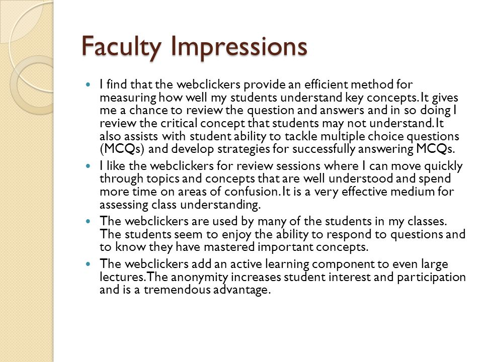 Faculty Impressions I find that the webclickers provide an efficient method for measuring how well my students understand key concepts. It gives me a