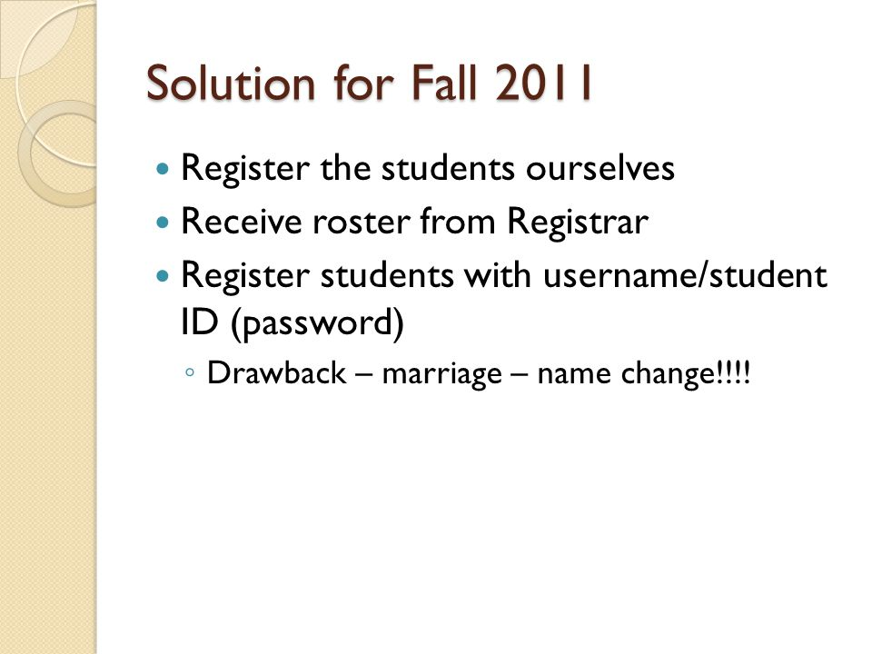 Solution for Fall 2011 Register the students ourselves Receive roster from Registrar Register students with username/student ID (password) ◦ Drawback
