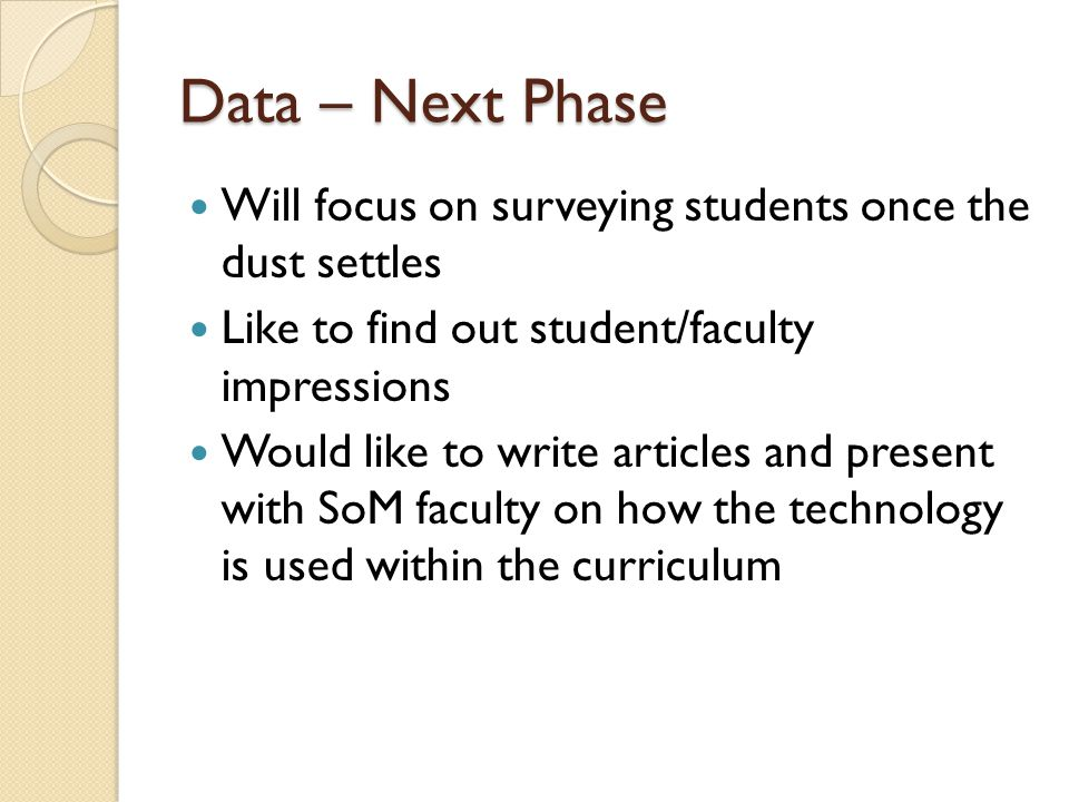 Data – Next Phase Will focus on surveying students once the dust settles Like to find out student/faculty impressions Would like to write articles and present with SoM faculty on how the technology is used within the curriculum