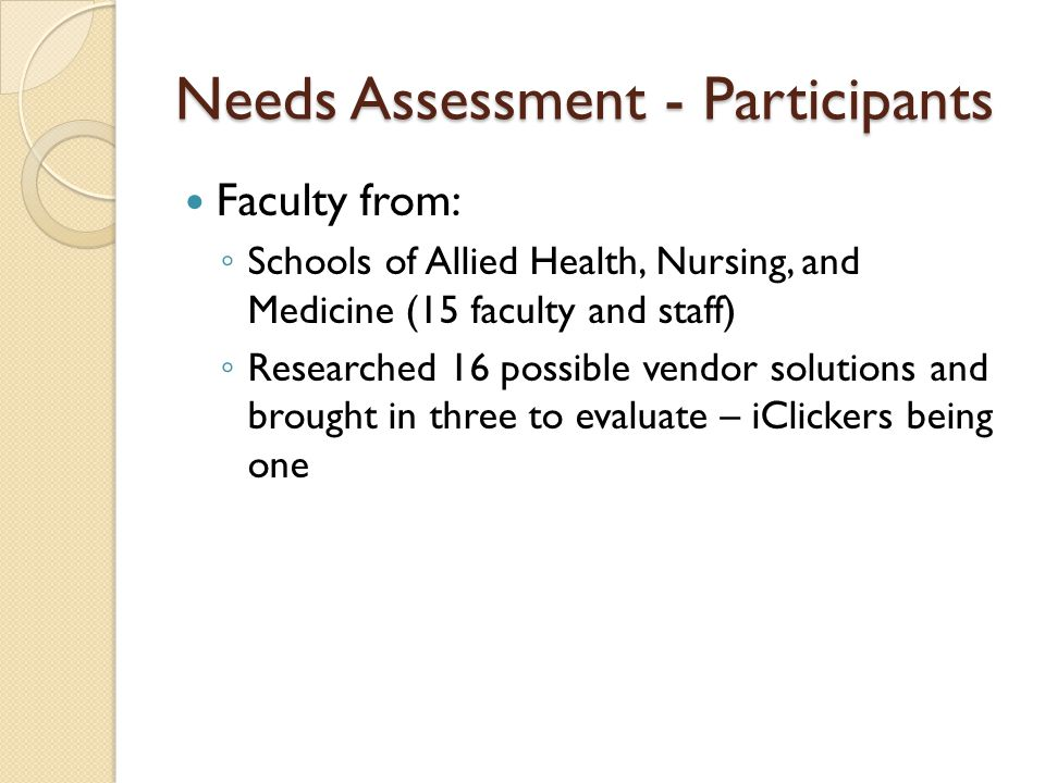 Needs Assessment - Participants Faculty from: ◦ Schools of Allied Health, Nursing, and Medicine (15 faculty and staff) ◦ Researched 16 possible vendor solutions and brought in three to evaluate – iClickers being one