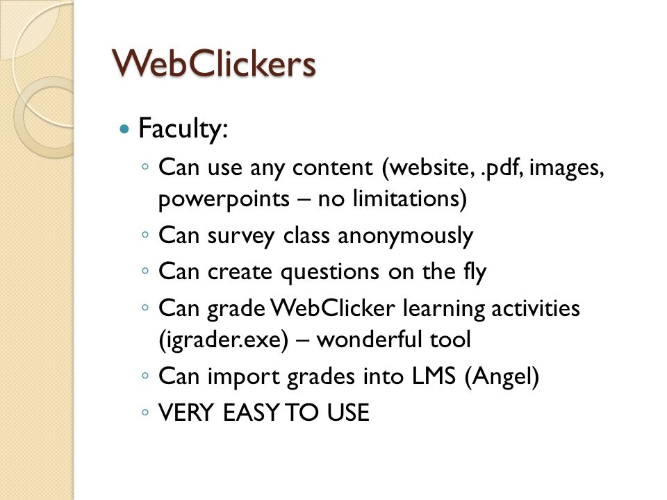 WebClickers Faculty: ◦ Can use any content (website,.pdf, images, powerpoints – no limitations) ◦ Can survey class anonymously ◦ Can create questions