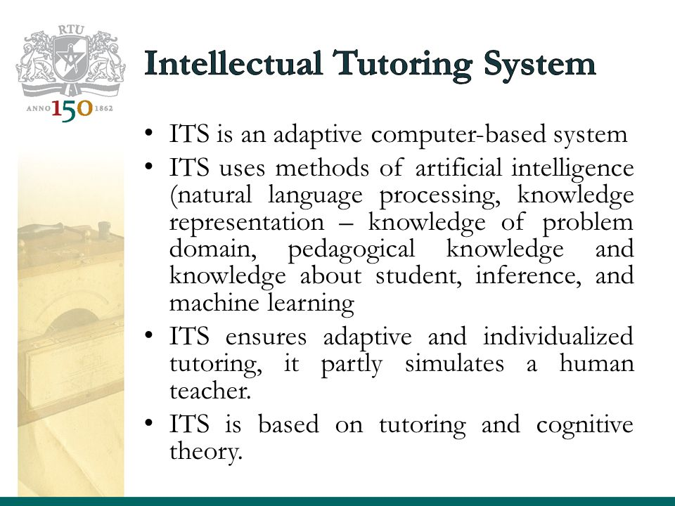 ITS is an adaptive computer-based system ITS uses methods of artificial intelligence (natural language processing, knowledge representation – knowledge of problem domain, pedagogical knowledge and knowledge about student, inference, and machine learning ITS ensures adaptive and individualized tutoring, it partly simulates a human teacher.
