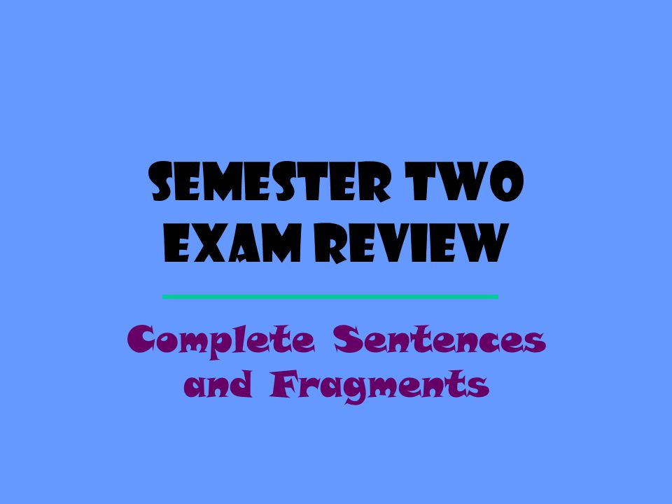 Semester Two exam review Complete Sentences and Fragments