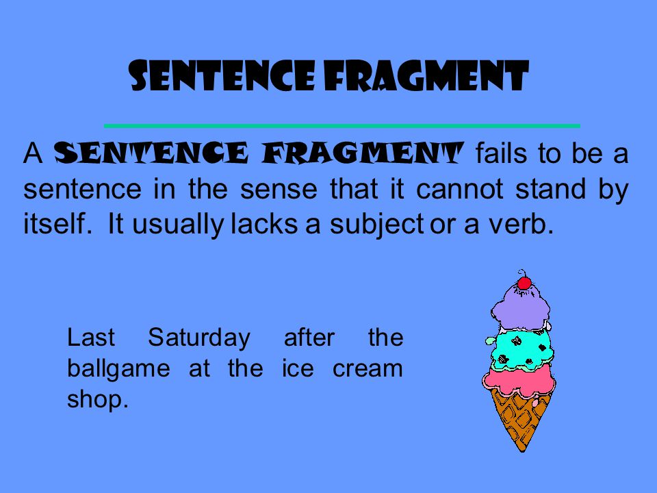 Sentence fragment A SENTENCE FRAGMENT fails to be a sentence in the sense that it cannot stand by itself.