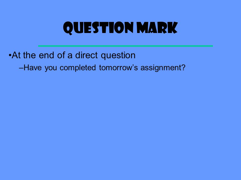 Question mark At the end of a direct question –Have you completed tomorrow's assignment