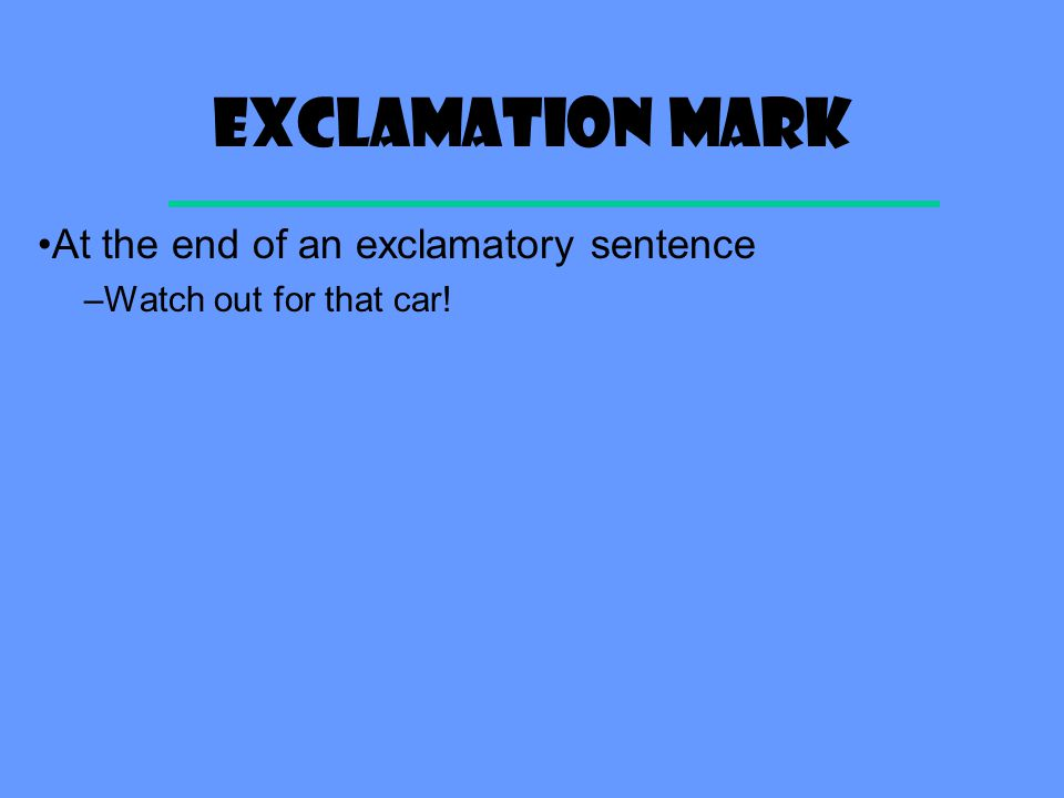 Exclamation mark At the end of an exclamatory sentence –Watch out for that car!