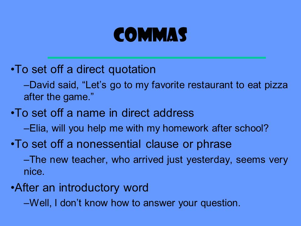 commas To set off a direct quotation –David said, Let's go to my favorite restaurant to eat pizza after the game. To set off a name in direct address –Elia, will you help me with my homework after school.
