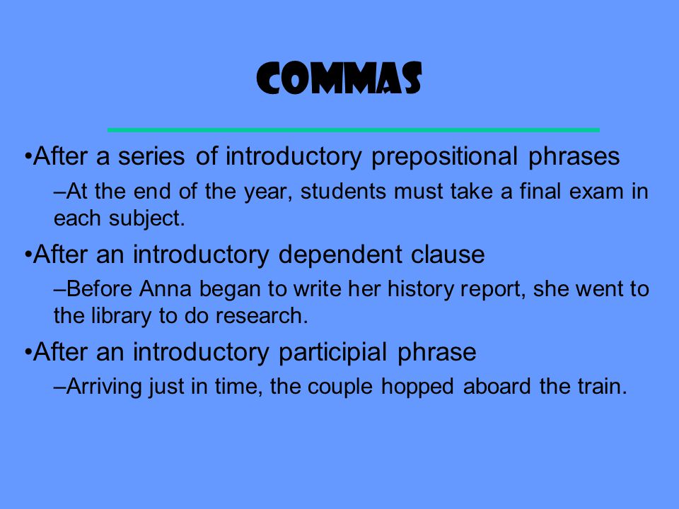 commas After a series of introductory prepositional phrases –At the end of the year, students must take a final exam in each subject.
