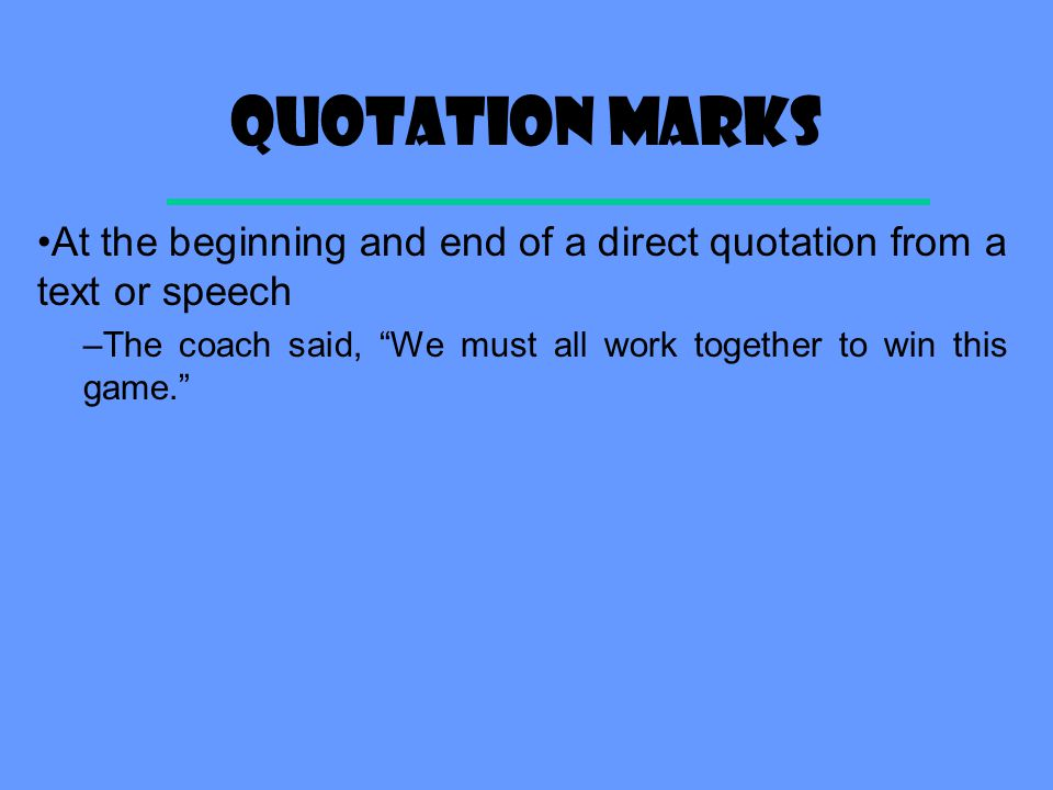 Quotation marks At the beginning and end of a direct quotation from a text or speech –The coach said, We must all work together to win this game.