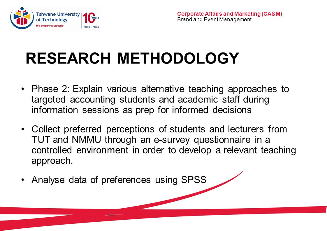 Corporate Affairs and Marketing (CA&M) Brand and Event Management RESEARCH METHODOLOGY Phase 2: Explain various alternative teaching approaches to targeted accounting students and academic staff during information sessions as prep for informed decisions Collect preferred perceptions of students and lecturers from TUT and NMMU through an e-survey questionnaire in a controlled environment in order to develop a relevant teaching approach.