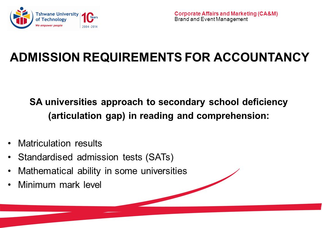 Corporate Affairs and Marketing (CA&M) Brand and Event Management ADMISSION REQUIREMENTS FOR ACCOUNTANCY SA universities approach to secondary school deficiency (articulation gap) in reading and comprehension: Matriculation results Standardised admission tests (SATs) Mathematical ability in some universities Minimum mark level