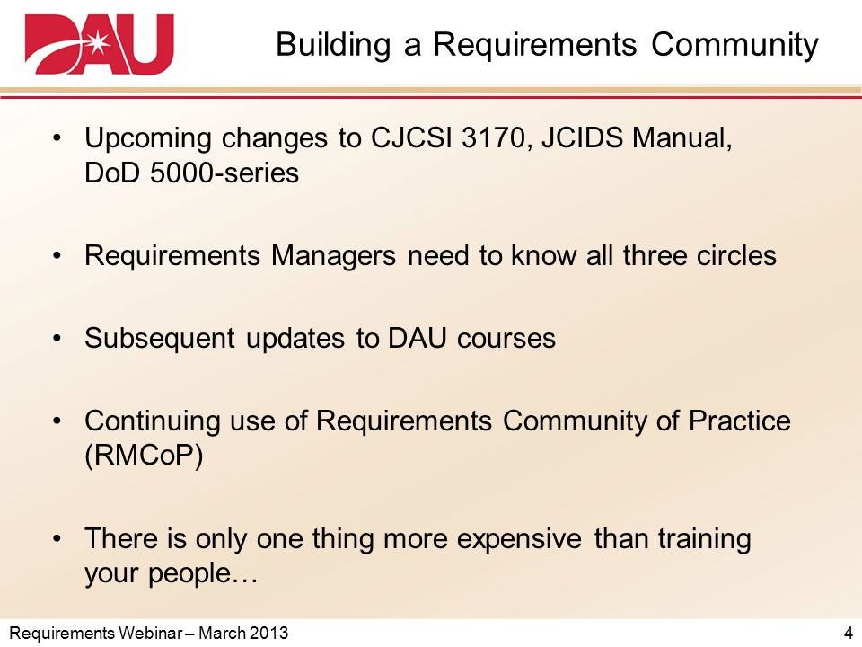 Requirements Webinar – March 2013 Building a Requirements Community Upcoming changes to CJCSI 3170, JCIDS Manual, DoD 5000-series Requirements Managers need to know all three circles Subsequent updates to DAU courses Continuing use of Requirements Community of Practice (RMCoP) There is only one thing more expensive than training your people… 4