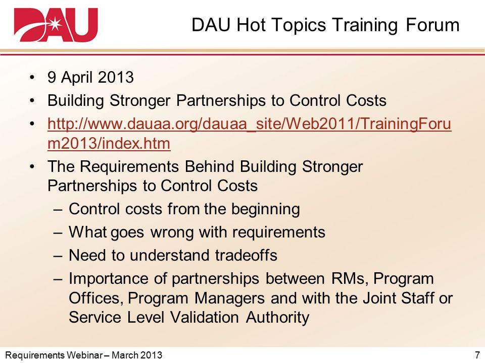 DAU Hot Topic Training Forum Better Buying Power Training to Meet Defense Acquisition Challenges Tues, April 9, 2013 - DAU Fort Belvoir Campus (A no-cost training and learning event presented to Government and industry acquisition professionals by the DAU Alumni Association on behalf of DAU) TimeSchedule of Events 0730-0800 Check-in located outside Howell Auditorium; networking & refreshments in Hirsch Center (Scott Hall (Building 226)) 0800-0805Forum intro by DAUAA (Howell Auditorium) 0805-0820 Better Buying Power (BBP) 2.0 overview/intro by ASD (A) or President (or Acting President) of DAU (Howell Auditorium) 0820-0830Attendees move to selected classroom training sessions 0830-1000 Classroom Training Sessions.