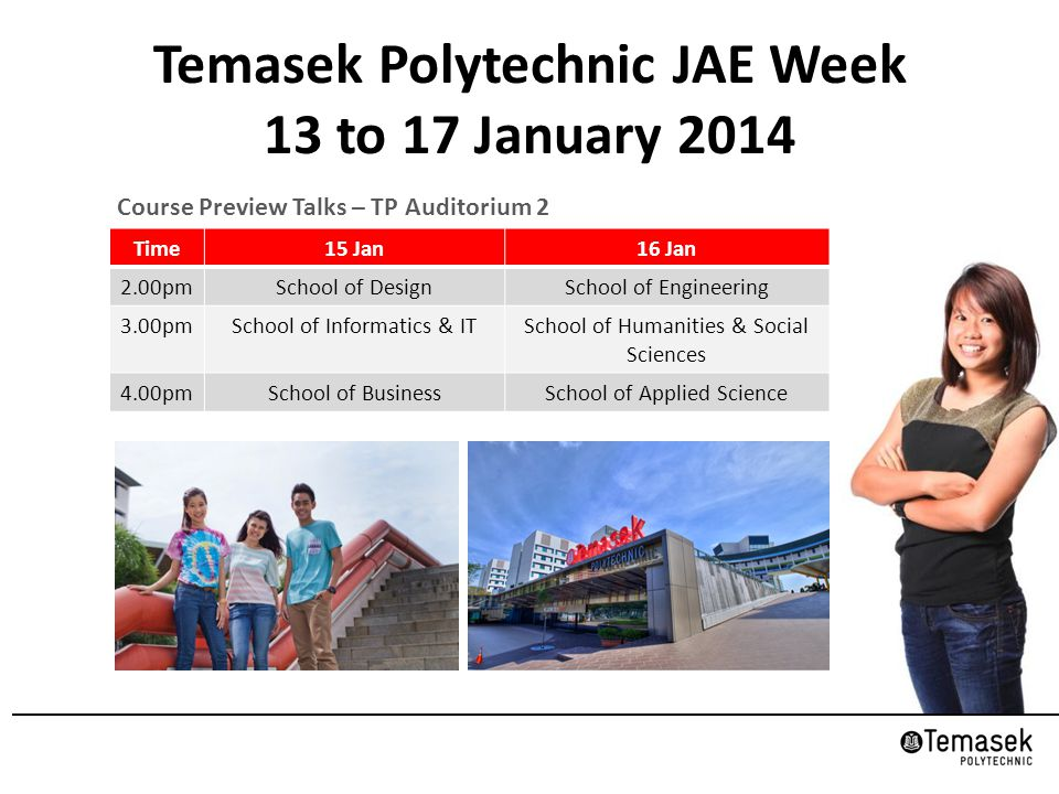 Temasek Polytechnic JAE Week 13 to 17 January 2014 Course Preview Talks – TP Auditorium 2 Time15 Jan16 Jan 2.00pmSchool of DesignSchool of Engineering 3.00pmSchool of Informatics & ITSchool of Humanities & Social Sciences 4.00pmSchool of BusinessSchool of Applied Science
