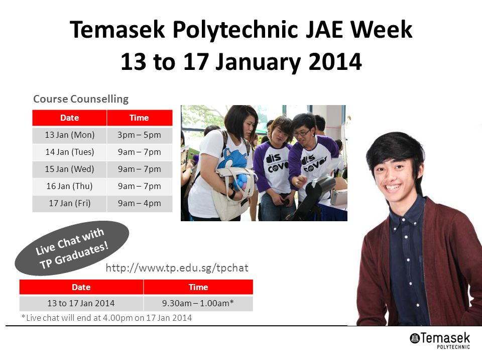 Temasek Polytechnic JAE Week 13 to 17 January 2014 Course Counselling DateTime 13 Jan (Mon)3pm – 5pm 14 Jan (Tues)9am – 7pm 15 Jan (Wed)9am – 7pm 16 Jan (Thu)9am – 7pm 17 Jan (Fri)9am – 4pm http://www.tp.edu.sg/tpchat DateTime 13 to 17 Jan 20149.30am – 1.00am* *Live chat will end at 4.00pm on 17 Jan 2014 Live Chat with TP Graduates!